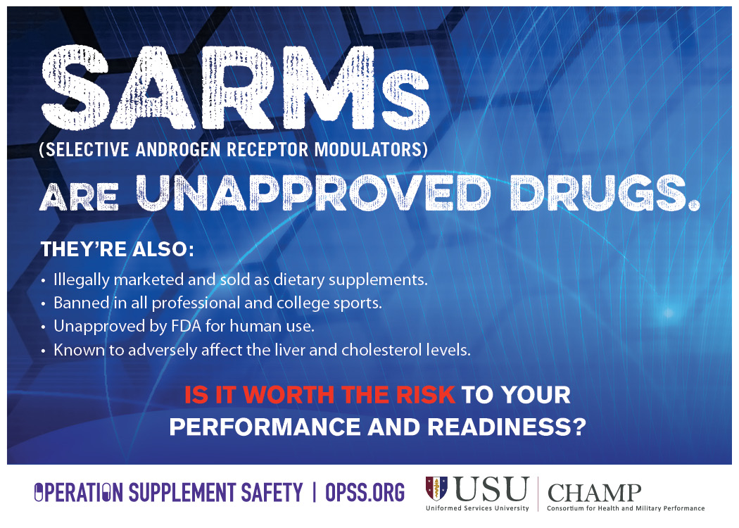 USU/CHAMP logo. Operation Supplement Safety logo. SARMs (Selective androgen receptor modulators) are unapproved drugs. They're also: illegally marketed and sold as dietary supplements, banned in all professional and college sports, unapproved by FDA for human use, known to adversely affect the liver and cholesterol levels. Is it worth the risk to your performance and readiness?