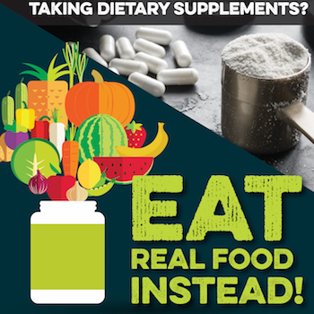 Taking dietary supplements? Eat Real Food Instead! accompanied by image of fruits and vegetables vs powder and pills.
